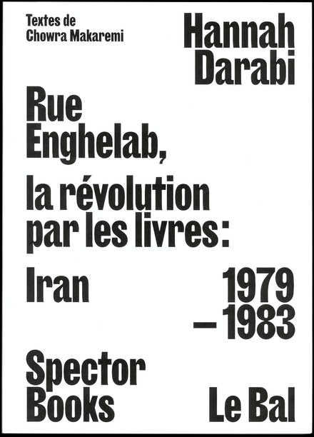 Hannah Darabi with texts by Chowra Makaremi<br/><em>Enghelab Street, A Revolution through Books: Iran 1979 – 1983</em><br/>(Spector Books and Le Bal, 2019)