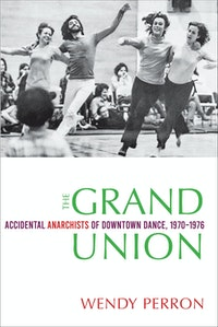 Cover: Wendy Perron, The Grand Union Accidental Anarchists of Downtown Dance, 1970–76 (Wesleyan University Press, September 2020